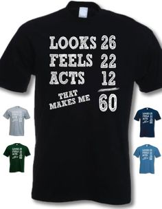 Looks 26 Feels 22 Acts 12, That Makes Me 60 – My Generation Gifts – 60th Birthday Gift Present T-Shirt Mens: Birthday gift