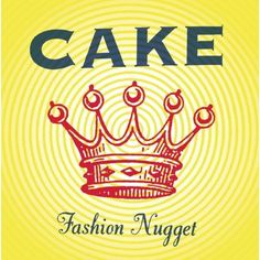 cake: fashion nugget. Cake continues to be a favorite band of mine. Although the first 4 albums are my favorite.
