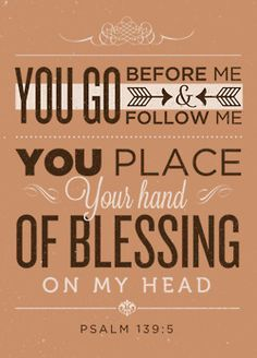 You go before me and follow me, You place Your hand of blessing on my head - Psalm 139:5 - Designed by Tony D'Amico (@tonyvdamico)  You can a buy a print of this design on etsy!  TypographicVerses.com