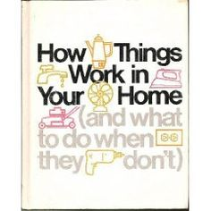 How Things Work in Your Home, and What to Do When They Don't