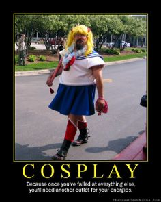 Cosplay - Because once you've failed at everything else, you'll need another outlet for you energies.