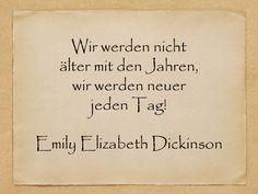 Wir werden nicht älter mit den Jahren, wir werden neuer jeden Tag!  Emily Elizabeth Dickinson  http://zumgeburtstag.org/geburtstagssprueche/wir-werden-nicht-aelter/