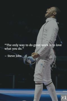"""The only way to do great work is to love what you do."" – Steve Jobs"
