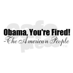 The American People Fire Obama! PLEASE! Progressive Politics Election Vote No Obama