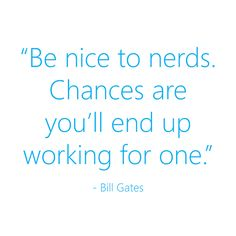 My parents (nerds themselves) have never ceased to remind me of this quote!!