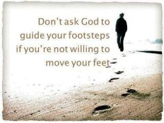 Don't ask God to guide your footsteps if you're not willing to move your feet.
