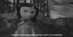 WHAT THE HECK WHO IS THE PERSON THAT GOES AROUND PUTTING FALSE QUOTES ON BLACK AND WHITE IMAGES FROM CORALINE??? The last one was just a quote from the movie in the wrong place, BUT THIS ISN'T EVEN A QUOTE FROM THE MOVIE!!! Pinning it anyway, she's probably thinking this.