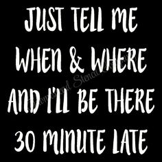 Just tell me when & where and I'll be there 30 minutes late- Reusable Mylar Stencil, Sign Stencils