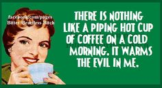 There is nothing like a piping hot cup of coffee on a cold morning. It warms the evil in me.