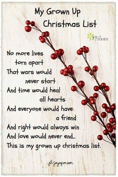 My Grown Up Christmas List & No more lives torn apart That wars would never start And time would heal all hearts And everyone would have a friend And right would always win And love would never end. This is my grown up christmas list. Grown Up Christmas List, Christmas Poems, Christmas Blessings, Christmas Messages, Christmas Images, Christmas Traditions, Christmas Greetings, All Things Christmas, Christmas Holidays
