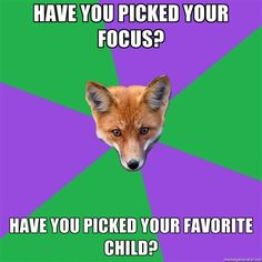 "Anthropology Fox  Top text: "" [Have you picked your focus?] "" Bottom text: "" [Have you picked your favorite child?] ""]  What do you mean I can't focus on ALL THE THINGS?"