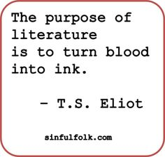 The purpose of literature is to turn blood into ink. -- T.S. Eliot