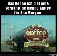 Das nenne ich mal eine vernünftige Menge Kaffee.. | Lustige Bilder, Sprüche, Witze, echt lustig
