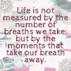 """Happy hump day all! Here's our inspirational quote of the week... """"Life is not measured by the number of breaths we take, but by the mmoments that take our breath away."""" #quote"""