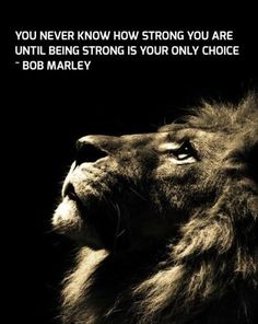 You never know how strong you are until being strong is your only choice. ~Bob Marley #strength #strong #inspiration