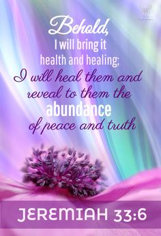 """""""Behold, I will bring it health and cure, and I will cure them, and will reveal unto them the abundance of peace and truth."""" Jeremiah 33:6 KJV"""