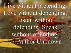 Live without pretending, Love without depending, Listen without defending, Speak without offending.  ~ Author Unknown