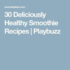 30 Deliciously Healthy Smoothie Recipes   Playbuzz
