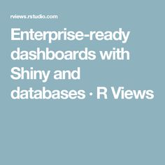Enterprise-ready dashboards with Shiny and databases · R Views