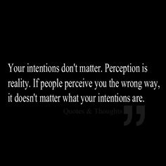 Your intentions don't matter. Perception is reality. If people perceive you the wrong way, it doesn't matter what your intentions are.
