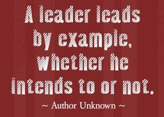 A leader leads by example, whether s/he intends to or not.