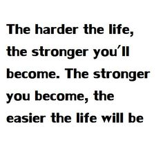 The harder the life, the stronger you'll become. The stronger you become, the easier the life will be