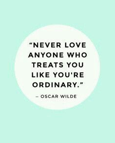 """""""Never love anyone who treats you like you're ordinary"""" - Oscar Wilde.  Love makes you a better version of you"""