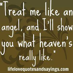 """""""Treat me like an angel, and I'll show you what heaven's really like."""""""