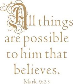 All things are possible . . . Mark 9:23
