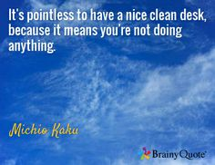 It's pointless to have a nice clean desk, because it means you're not doing anything. / Michio Kaku