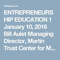 ENTREPRENEURSHIP EDUCATION 1 January 10, 2016 Bill Aulet Managing Director, Martin Trust Center for MIT Entrepreneurship The Past, Present and Future. -  ppt download