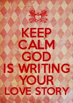 KEEP CALM GOD IS WRITING YOUR LOVE STORY