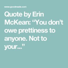 "Quote by Erin McKean: ""You don't owe prettiness to anyone. Not to your..."""