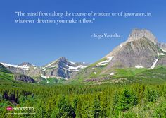 The mind flows along the course of wisdom or of ignorance, in whatever direction you make it flow. - Yoga Vasistha