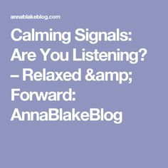 Calming Signals: Are You Listening? – Relaxed    &    Forward: AnnaBlakeBlog