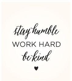 Stay humble. Work hard. Be kind.