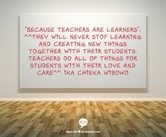 """Because Teachers are Learners"". ^^They will never stop learning and creating new things together with their students. Teachers do all of things for students with their love and care^^ Ika Chieka Wibowo"