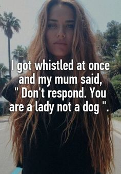 "I got whistled at once and my mum said, "" Don't respond. You are a lady not a dog ""."