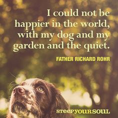 I could not be happier in the world, with my dog and my garden and the quiet. Father Richard Rohr