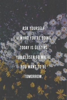 Ask yourself if what you're doing today is getting you closer to where you want to be tomorrow.