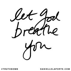 Let God breathe you. Subscribe: DanielleLaPorte.com #Truthbomb #Words #Quotes