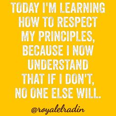 TODAY I'M LEARNING  HOW TO RESPECT  MY PRINCIPLES, BECAUSE I NOW  UNDERSTAND  THAT IF I DON'T,  NO ONE ELSE WILL.