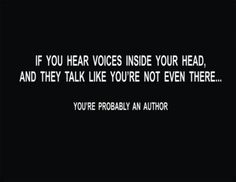 I've never even considered the fact that I have voices in my head. My characters talk to each other, they create their own dialogue and I just write down what I hear them saying. It's just that they've always been here.