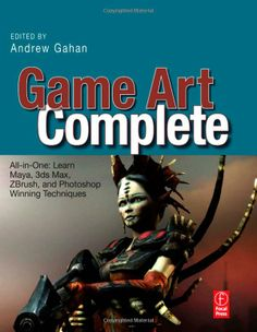 Game Art Complete: All-in-One: Learn Maya, 3ds Max, ZBrush, and Photoshop Winning Techniques: All-in-one: Learn Maya, 3ds Max, ZBrush, and P...