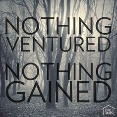 Nothing ventured, nothing gained.