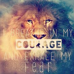 BREATH IN MY COURAGE AND EXHALE MY FEAR