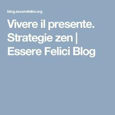 Vivere il presente. Strategie zen | Essere Felici Blog
