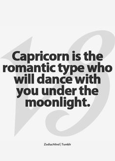 Capricorn is the romantic type who will dance with you under the moonlight