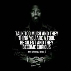 Talk too much and they think you are fool Be silent and they become curious.
