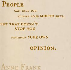 People can tell you to keep your mouth shut, but that doesn't stop you from having your own opinion. -Anne Frank